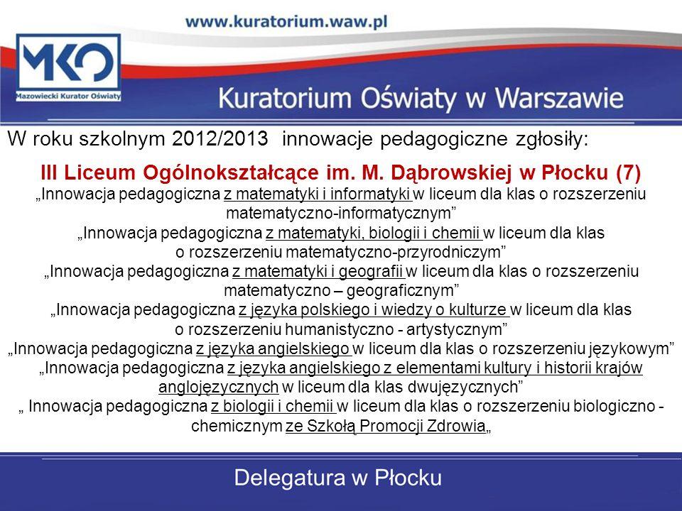W roku szkolnym 2012/2013 innowacje pedagogiczne zgłosiły: III Liceum Ogólnokształcące im. M. Dąbrowskiej w Płocku (7) Innowacja pedagogiczna z matema
