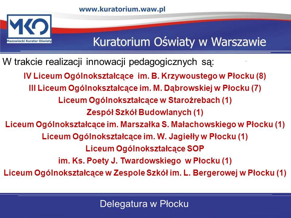 W trakcie realizacji innowacji pedagogicznych są: IV Liceum Ogólnokształcące im. B. Krzywoustego w Płocku (8) III Liceum Ogólnokształcące im. M. Dąbro