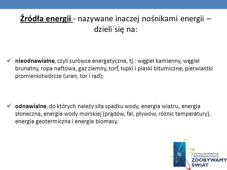 Źródła energii - nazywane inaczej nośnikami energii – dzieli się na: nieodnawialne, czyli surowce energetyczne, tj.: węgiel kamienny, węgiel brunatny,