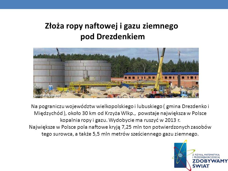 Złoża ropy naftowej i gazu ziemnego pod Drezdenkiem Na pograniczu województw wielkopolskiego i lubuskiego ( gmina Drezdenko i Międzychód ), około 30 k