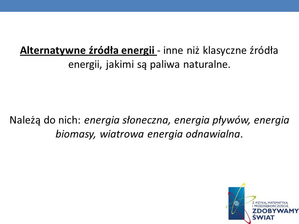 Alternatywne źródła energii - inne niż klasyczne źródła energii, jakimi są paliwa naturalne. Należą do nich: energia słoneczna, energia pływów, energi