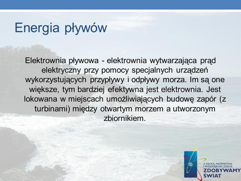 Energia pływów Elektrownia pływowa - elektrownia wytwarzająca prąd elektryczny przy pomocy specjalnych urządzeń wykorzystujących przypływy i odpływy m