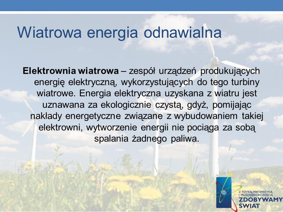 Wiatrowa energia odnawialna Elektrownia wiatrowa – zespół urządzeń produkujących energię elektryczną, wykorzystujących do tego turbiny wiatrowe. Energ