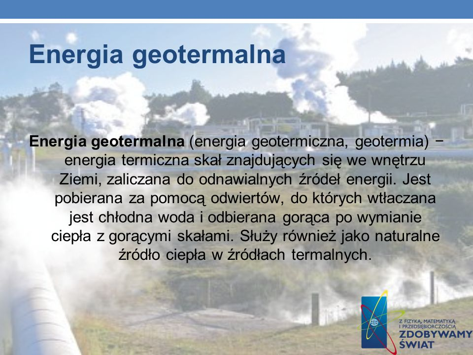 Energia geotermalna Energia geotermalna (energia geotermiczna, geotermia) energia termiczna skał znajdujących się we wnętrzu Ziemi, zaliczana do odnaw