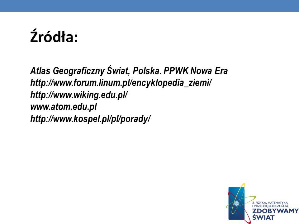 Źródła: Atlas Geograficzny Świat, Polska. PPWK Nowa Era http://www.forum.linum.pl/encyklopedia_ziemi/ http://www.wiking.edu.pl/ www.atom.edu.pl http:/