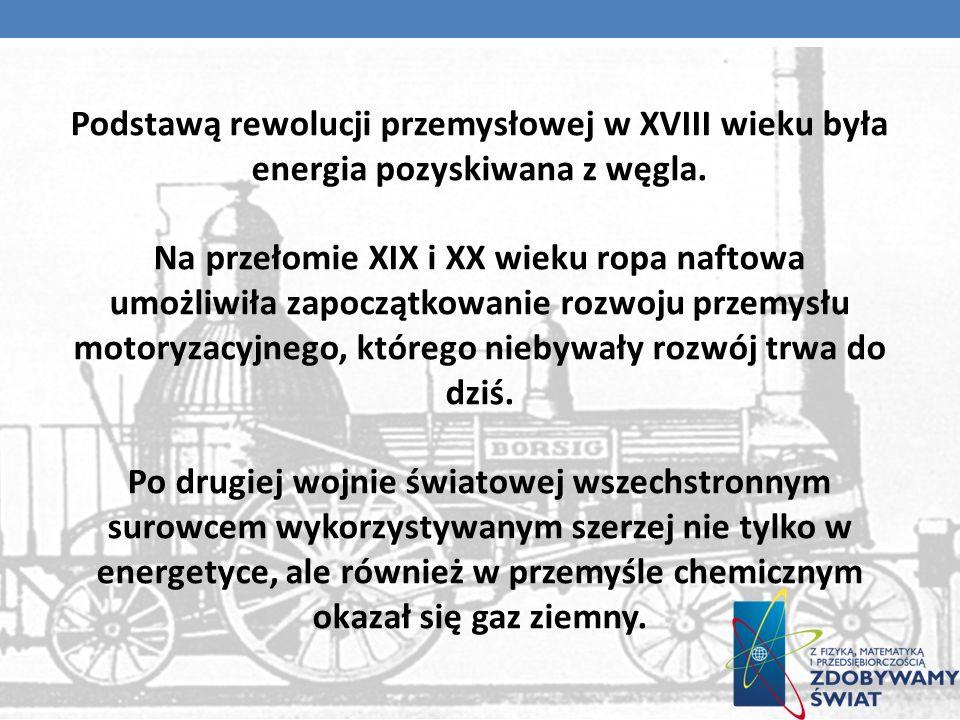 Podstawą rewolucji przemysłowej w XVIII wieku była energia pozyskiwana z węgla. Na przełomie XIX i XX wieku ropa naftowa umożliwiła zapoczątkowanie ro