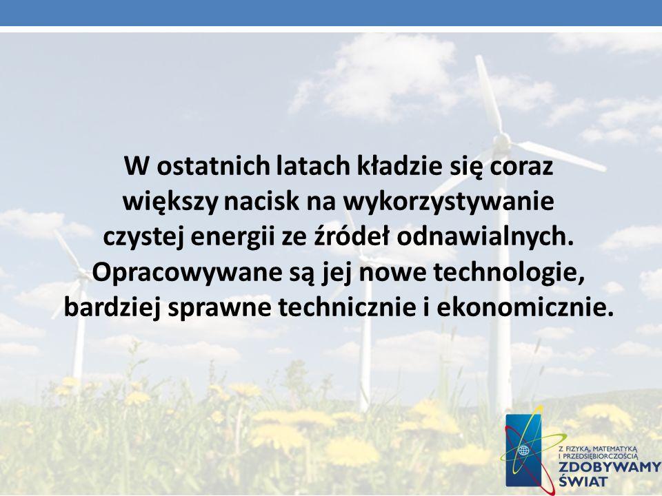 W ostatnich latach kładzie się coraz większy nacisk na wykorzystywanie czystej energii ze źródeł odnawialnych. Opracowywane są jej nowe technologie, b