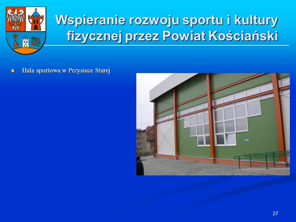 27 Wspieranie rozwoju sportu i kultury fizycznej przez Powiat Kościański Hala sportowa w Przysiece Starej Hala sportowa w Przysiece Starej