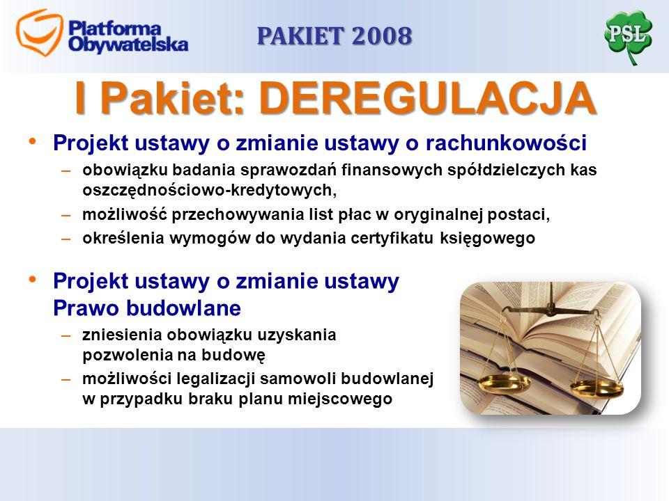 PAKIET 2008 Projekt ustawy o zmianie ustawy o rachunkowości –obowiązku badania sprawozdań finansowych spółdzielczych kas oszczędnościowo-kredytowych, –możliwość przechowywania list płac w oryginalnej postaci, –określenia wymogów do wydania certyfikatu księgowego I Pakiet: DEREGULACJA Projekt ustawy o zmianie ustawy Prawo budowlane –zniesienia obowiązku uzyskania pozwolenia na budowę –możliwości legalizacji samowoli budowlanej w przypadku braku planu miejscowego