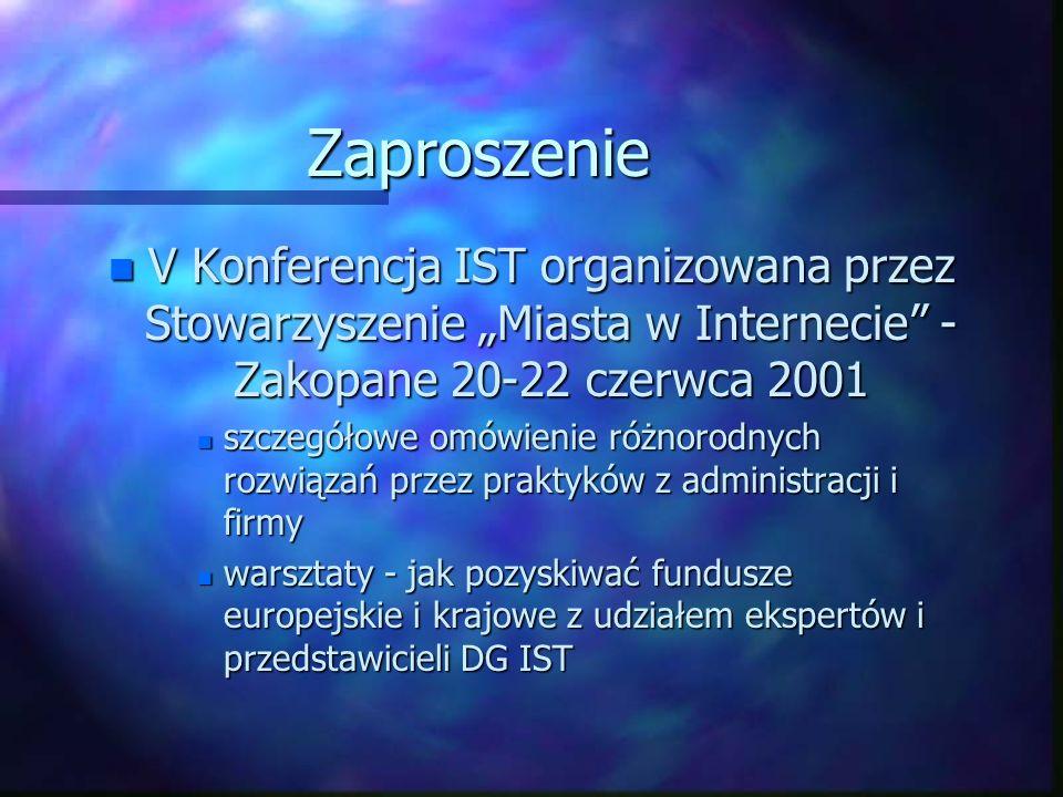 Zaproszenie n V Konferencja IST organizowana przez Stowarzyszenie Miasta w Internecie - Zakopane 20-22 czerwca 2001 n szczegółowe omówienie różnorodnych rozwiązań przez praktyków z administracji i firmy n warsztaty - jak pozyskiwać fundusze europejskie i krajowe z udziałem ekspertów i przedstawicieli DG IST