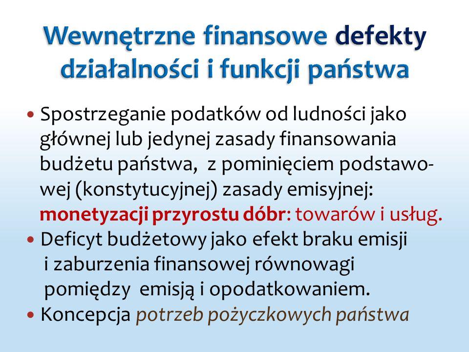 Spostrzeganie podatków od ludności jako głównej lub jedynej zasady finansowania budżetu państwa, z pominięciem podstawo- wej (konstytucyjnej) zasady emisyjnej: monetyzacji przyrostu dóbr: towarów i usług.
