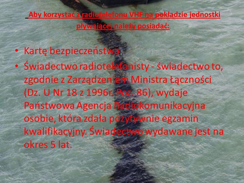 Aby korzystać z radiotelefonu VHF na pokładzie jednostki pływającej należy posiadać: Kartę bezpieczeństwa Świadectwo radiotelefonisty - świadectwo to,
