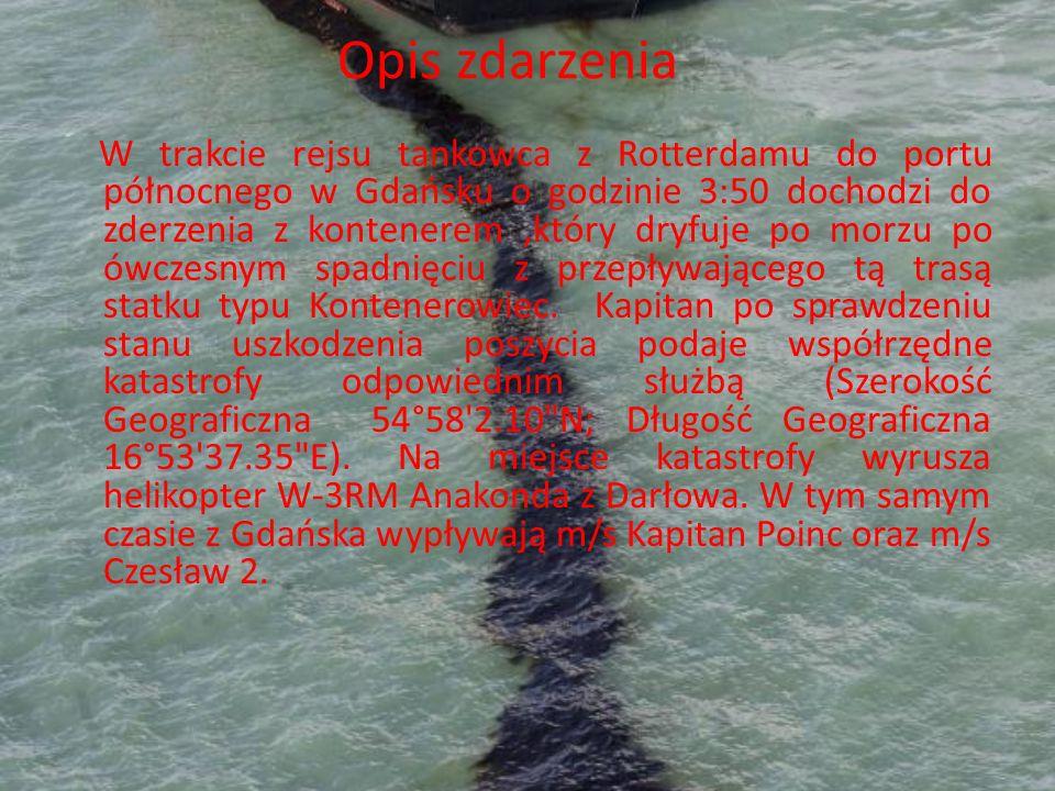 Opis zdarzenia W trakcie rejsu tankowca z Rotterdamu do portu północnego w Gdańsku o godzinie 3:50 dochodzi do zderzenia z kontenerem,który dryfuje po