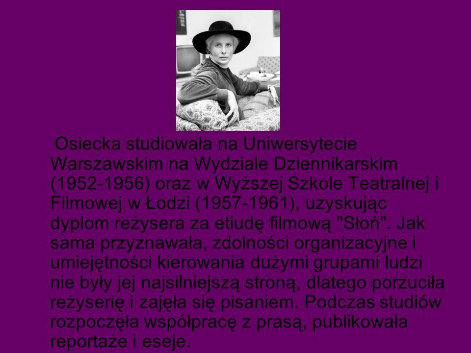 Osiecka studiowała na Uniwersytecie Warszawskim na Wydziale Dziennikarskim (1952-1956) oraz w Wyższej Szkole Teatralnej i Filmowej w Łodzi (1957-1961), uzyskując dyplom reżysera za etiudę filmową Słoń .