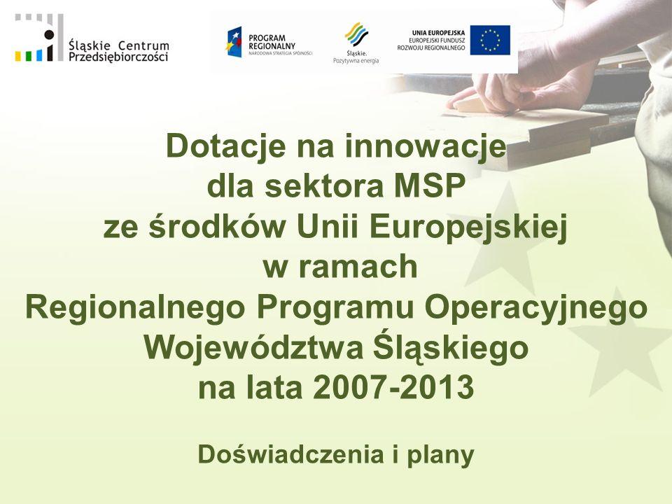 Dotacje na innowacje dla sektora MSP ze środków Unii Europejskiej w ramach Regionalnego Programu Operacyjnego Województwa Śląskiego na lata 2007-2013 Doświadczenia i plany