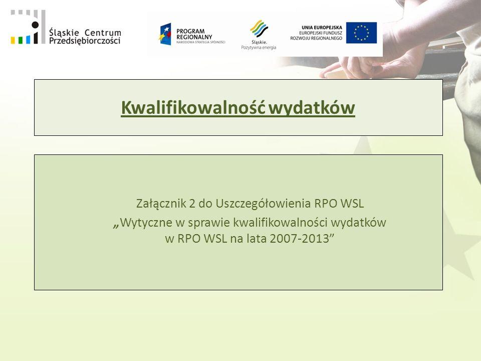 Kwalifikowalność wydatków Załącznik 2 do Uszczegółowienia RPO WSL Wytyczne w sprawie kwalifikowalności wydatków w RPO WSL na lata 2007-2013