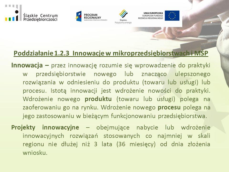 Poddziałanie 1.2.3 Innowacje w mikroprzedsiębiorstwach i MŚP Innowacja – przez innowację rozumie się wprowadzenie do praktyki w przedsiębiorstwie nowego lub znacząco ulepszonego rozwiązania w odniesieniu do produktu (towaru lub usługi) lub procesu.