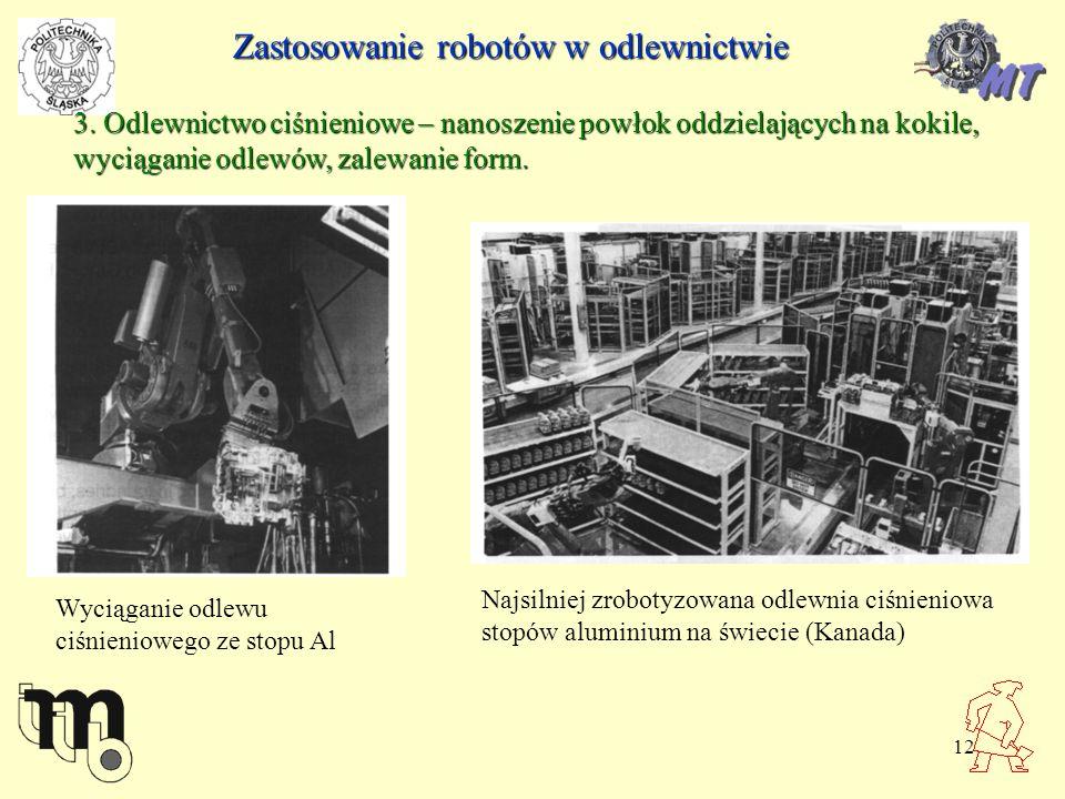 12 Zastosowanie robotów w odlewnictwie 3. Odlewnictwo ciśnieniowe – nanoszenie powłok oddzielających na kokile, wyciąganie odlewów, zalewanie form. Na