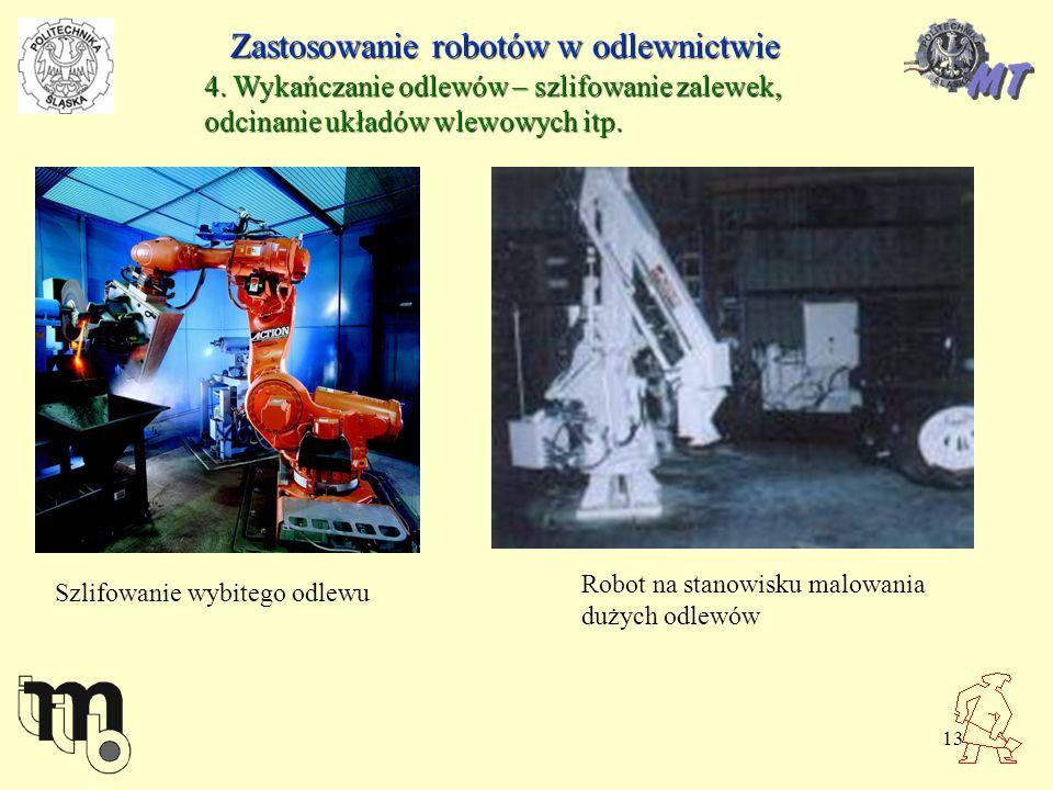 13 Zastosowanie robotów w odlewnictwie 4. Wykańczanie odlewów – szlifowanie zalewek, odcinanie układów wlewowych itp. Szlifowanie wybitego odlewu Robo