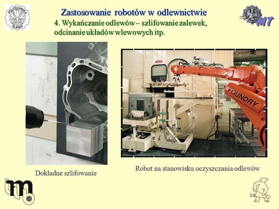 16 Zastosowanie robotów w odlewnictwie 4. Wykańczanie odlewów – szlifowanie zalewek, odcinanie układów wlewowych itp. Dokładne szlifowanie Robot na st