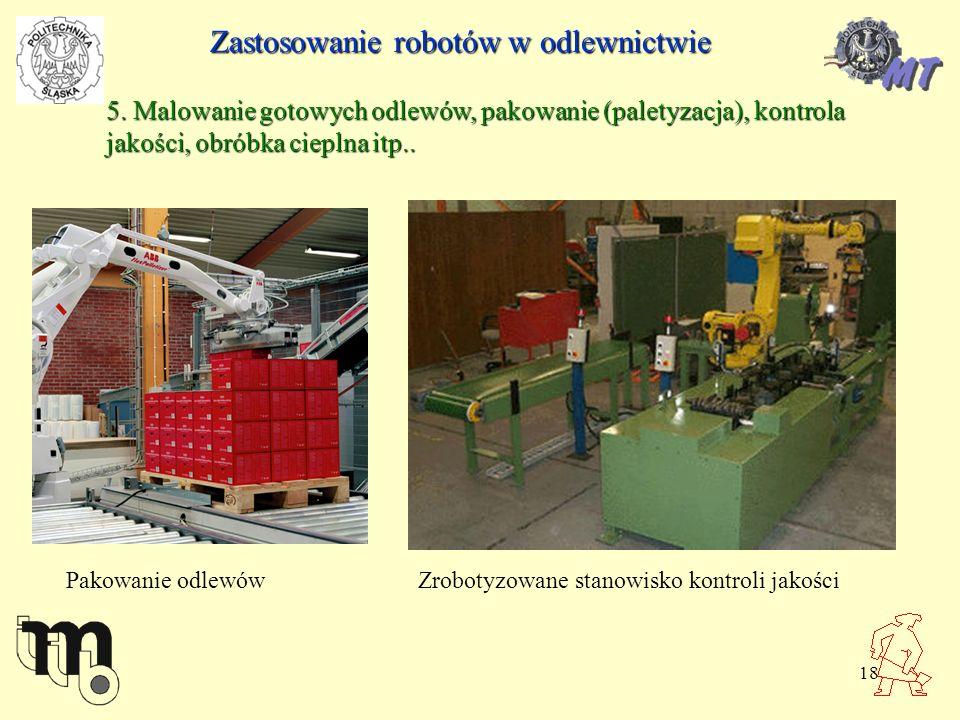 18 5. Malowanie gotowych odlewów, pakowanie (paletyzacja), kontrola jakości, obróbka cieplna itp.. Zastosowanie robotów w odlewnictwie Pakowanie odlew