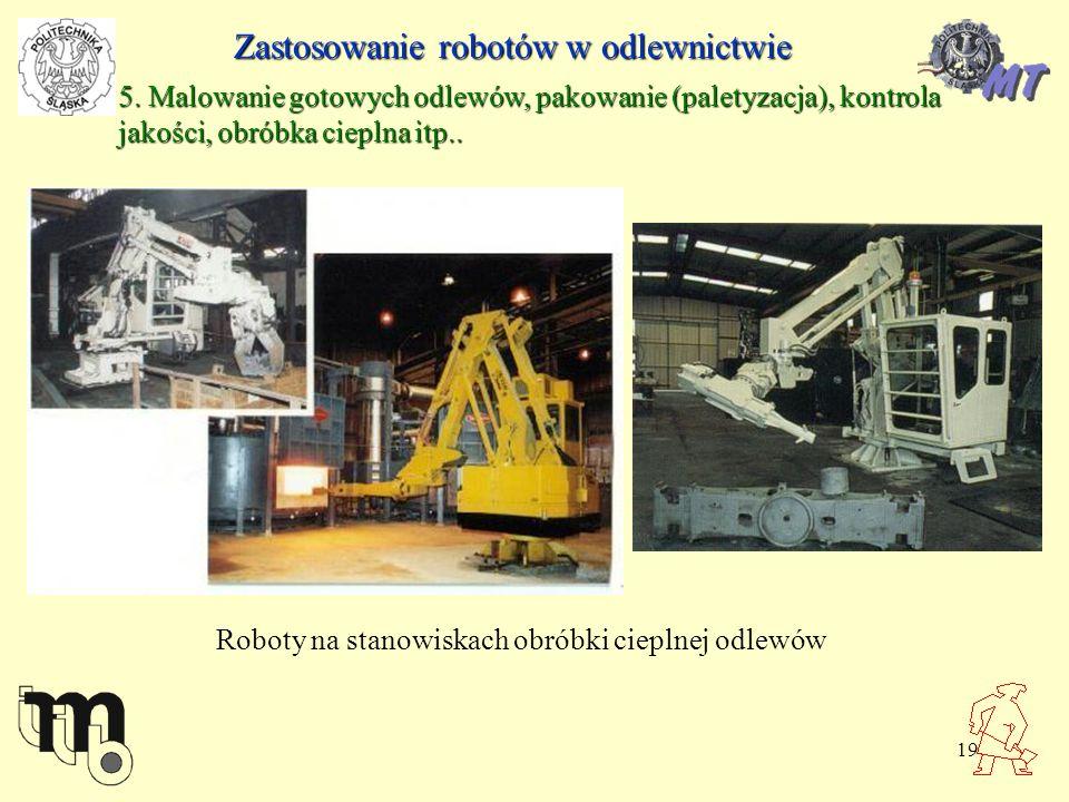 19 Zastosowanie robotów w odlewnictwie 5. Malowanie gotowych odlewów, pakowanie (paletyzacja), kontrola jakości, obróbka cieplna itp.. Roboty na stano