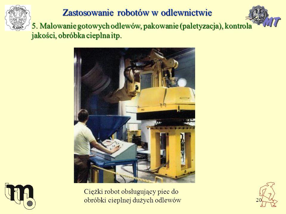 20 Zastosowanie robotów w odlewnictwie 5. Malowanie gotowych odlewów, pakowanie (paletyzacja), kontrola jakości, obróbka cieplna itp. Ciężki robot obs