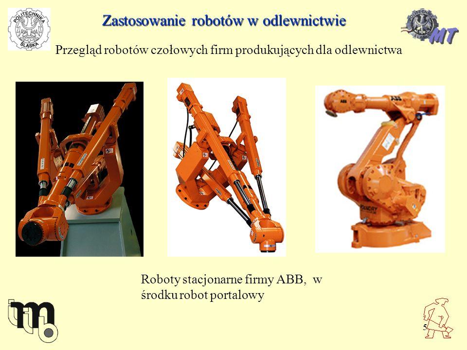6 Zastosowanie robotów w odlewnictwie Przegląd robotów czołowych firm produkujących dla odlewnictwa Roboty stacjonarne firmy ABB, u dołu wzmocniona kiść z mocowaniem chwytaka