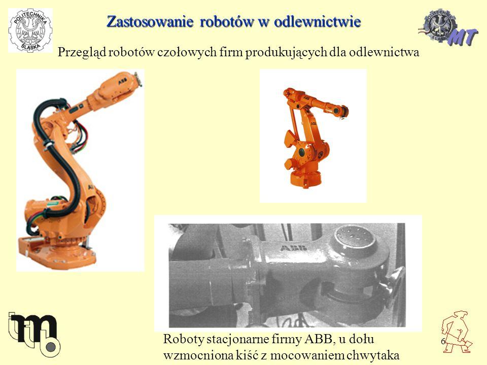 6 Zastosowanie robotów w odlewnictwie Przegląd robotów czołowych firm produkujących dla odlewnictwa Roboty stacjonarne firmy ABB, u dołu wzmocniona ki