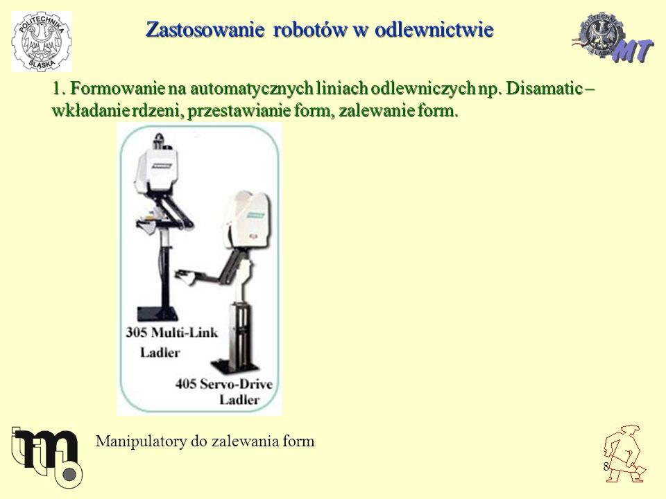 8 Zastosowanie robotów w odlewnictwie 1. Formowanie na automatycznych liniach odlewniczych np. Disamatic – wkładanie rdzeni, przestawianie form, zalew