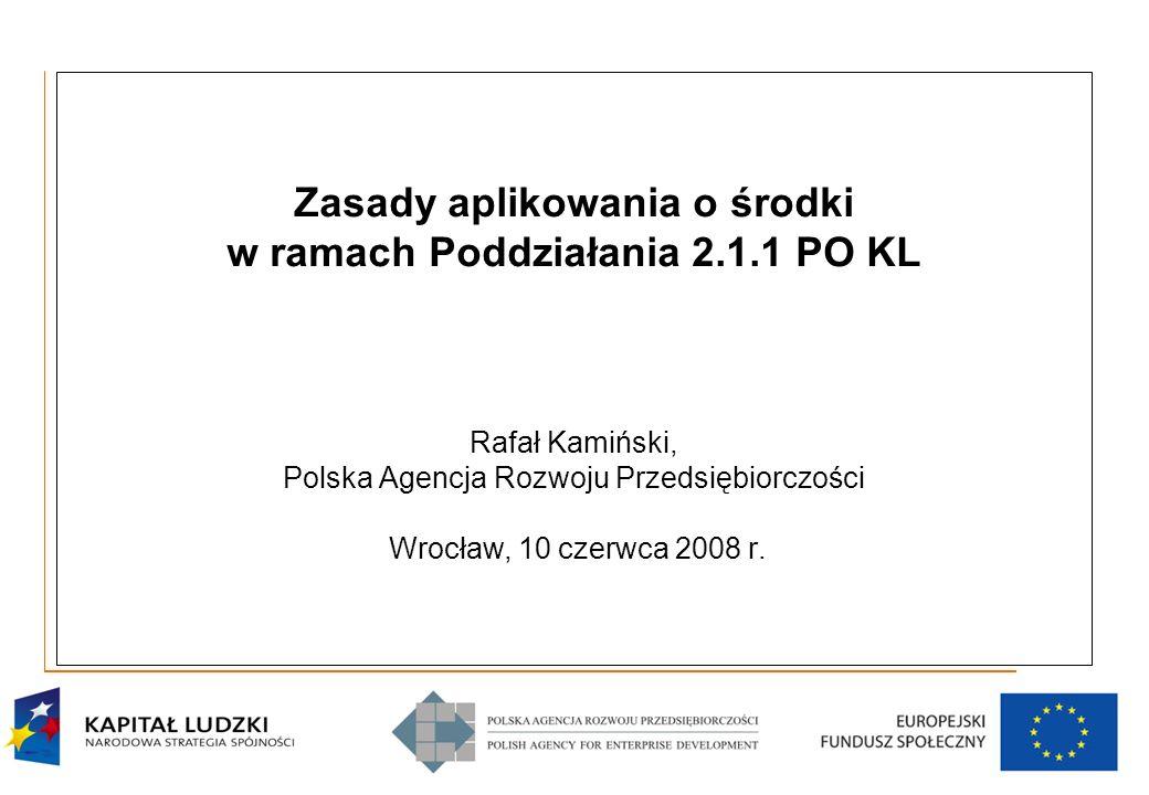 11 Zasady aplikowania o środki w ramach Poddziałania 2.1.1 PO KL Rafał Kamiński, Polska Agencja Rozwoju Przedsiębiorczości Wrocław, 10 czerwca 2008 r.
