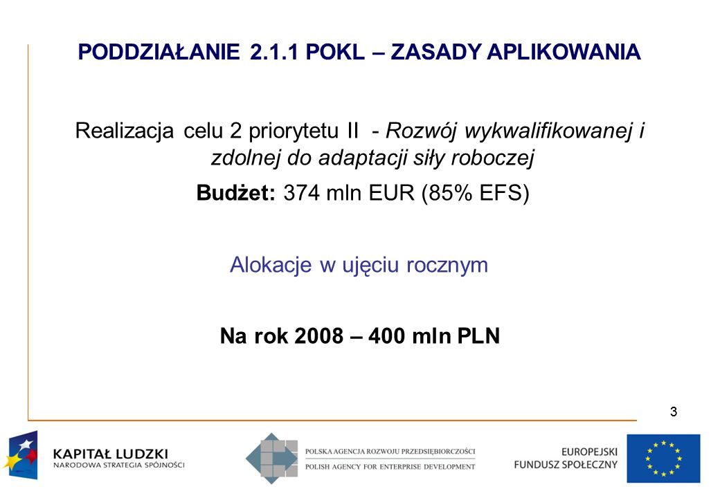 33 Realizacja celu 2 priorytetu II - Rozwój wykwalifikowanej i zdolnej do adaptacji siły roboczej Budżet: 374 mln EUR (85% EFS) Alokacje w ujęciu rocznym Na rok 2008 – 400 mln PLN PODDZIAŁANIE 2.1.1 POKL – ZASADY APLIKOWANIA