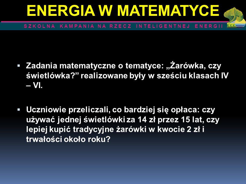 Zadania matematyczne o tematyce: Żarówka, czy świetlówka? realizowane były w sześciu klasach IV – VI. Uczniowie przeliczali, co bardziej się opłaca: c