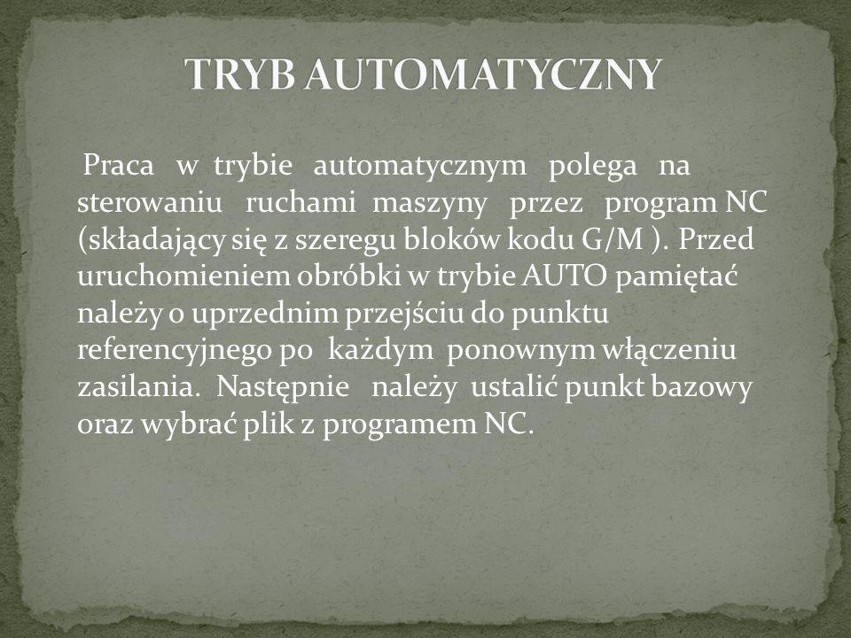 Praca w trybie automatycznym polega na sterowaniu ruchami maszyny przez program NC (składający się z szeregu bloków kodu G/M ). Przed uruchomieniem ob