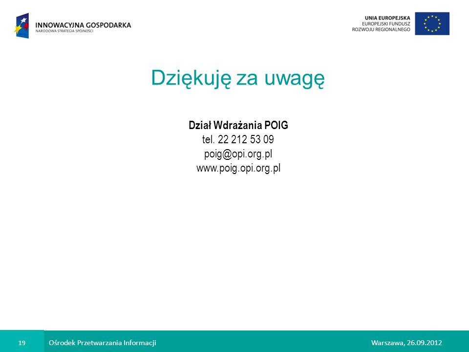Ośrodek Przetwarzania Informacji 19 Warszawa, 26.09.2012 Dziękuję za uwagę Dział Wdrażania POIG tel. 22 212 53 09 poig@opi.org.pl www.poig.opi.org.pl