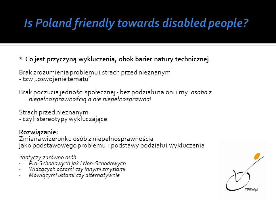 * Co jest przyczyną wykluczenia, obok barier natury technicznej: Brak zrozumienia problemu i strach przed nieznanym - tzw oswojenie tematu Brak poczucia jedności społecznej - bez podziału na oni i my: osoba z niepełnosprawnością a nie niepełnosprawna.