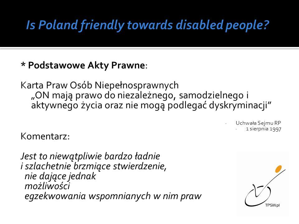 * Podstawowe Akty Prawne: Karta Praw Osób Niepełnosprawnych ON mają prawo do niezależnego, samodzielnego i aktywnego życia oraz nie mogą podlegać dyskryminacji - Uchwała Sejmu RP - 1 sierpnia 1997 Komentarz: Jest to niewątpliwie bardzo ładnie i szlachetnie brzmiące stwierdzenie, nie dające jednak możliwości egzekwowania wspomnianych w nim praw