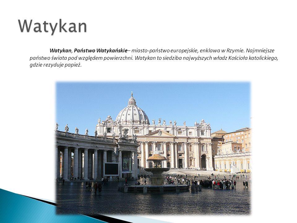 Watykan, Państwo Watykańskie– miasto-państwo europejskie, enklawa w Rzymie. Najmniejsze państwo świata pod względem powierzchni. Watykan to siedziba n