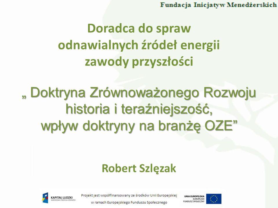 Doradca do spraw odnawialnych źródeł energii zawody przyszłości Robert Szlęzak Doktryna Zrównoważonego Rozwoju Doktryna Zrównoważonego Rozwoju histori