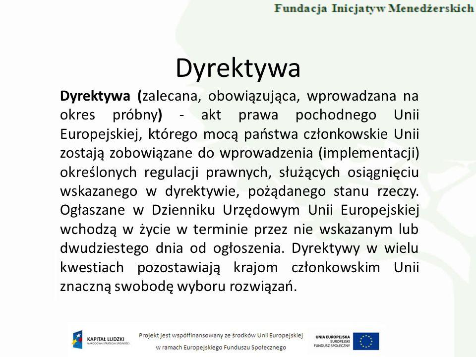 Dyrektywa Dyrektywa (zalecana, obowiązująca, wprowadzana na okres próbny) - akt prawa pochodnego Unii Europejskiej, którego mocą państwa członkowskie