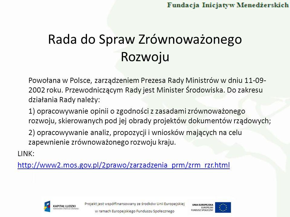 Rada do Spraw Zrównoważonego Rozwoju Powołana w Polsce, zarządzeniem Prezesa Rady Ministrów w dniu 11-09- 2002 roku. Przewodniczącym Rady jest Ministe