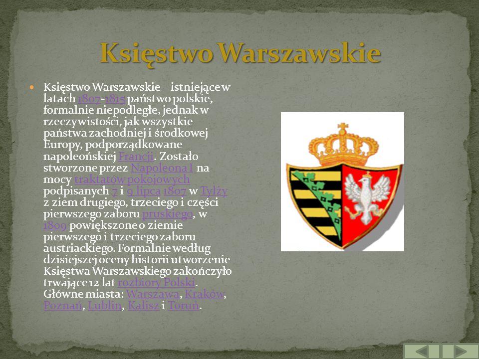 Księstwo Warszawskie – istniejące w latach 1807-1815 państwo polskie, formalnie niepodległe, jednak w rzeczywistości, jak wszystkie państwa zachodniej