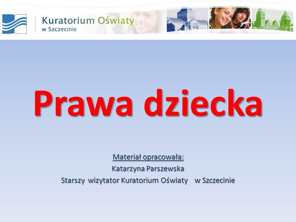 Prawa dziecka Materiał opracowała: Katarzyna Parszewska Starszy wizytator Kuratorium Oświaty w Szczecinie