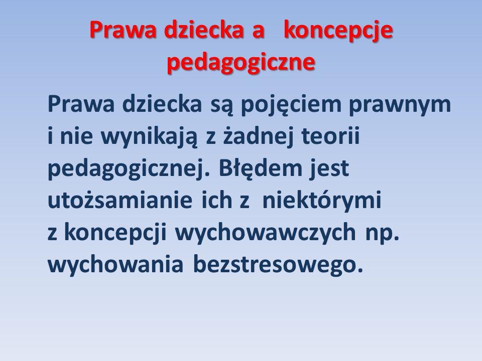 Prawa dziecka a koncepcje pedagogiczne Prawa dziecka są pojęciem prawnym i nie wynikają z żadnej teorii pedagogicznej. Błędem jest utożsamianie ich z