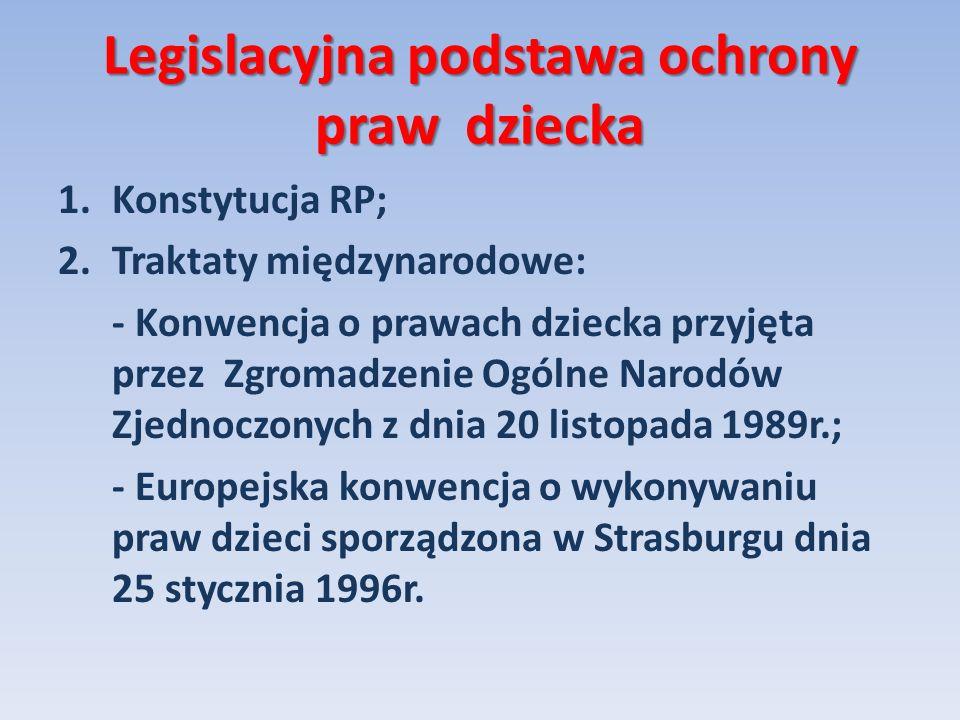 Legislacyjna podstawa ochrony praw dziecka 1.Konstytucja RP; 2.Traktaty międzynarodowe: - Konwencja o prawach dziecka przyjęta przez Zgromadzenie Ogól