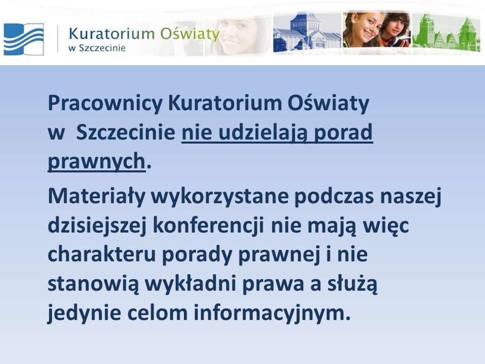 Pracownicy Kuratorium Oświaty w Szczecinie nie udzielają porad prawnych. Materiały wykorzystane podczas naszej dzisiejszej konferencji nie mają więc c