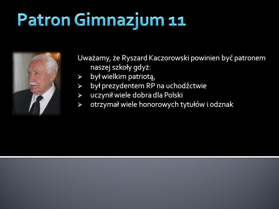 Uważamy, że Ryszard Kaczorowski powinien być patronem naszej szkoły gdyż: był wielkim patriotą, był prezydentem RP na uchodźctwie uczynił wiele dobra dla Polski otrzymał wiele honorowych tytułów i odznak