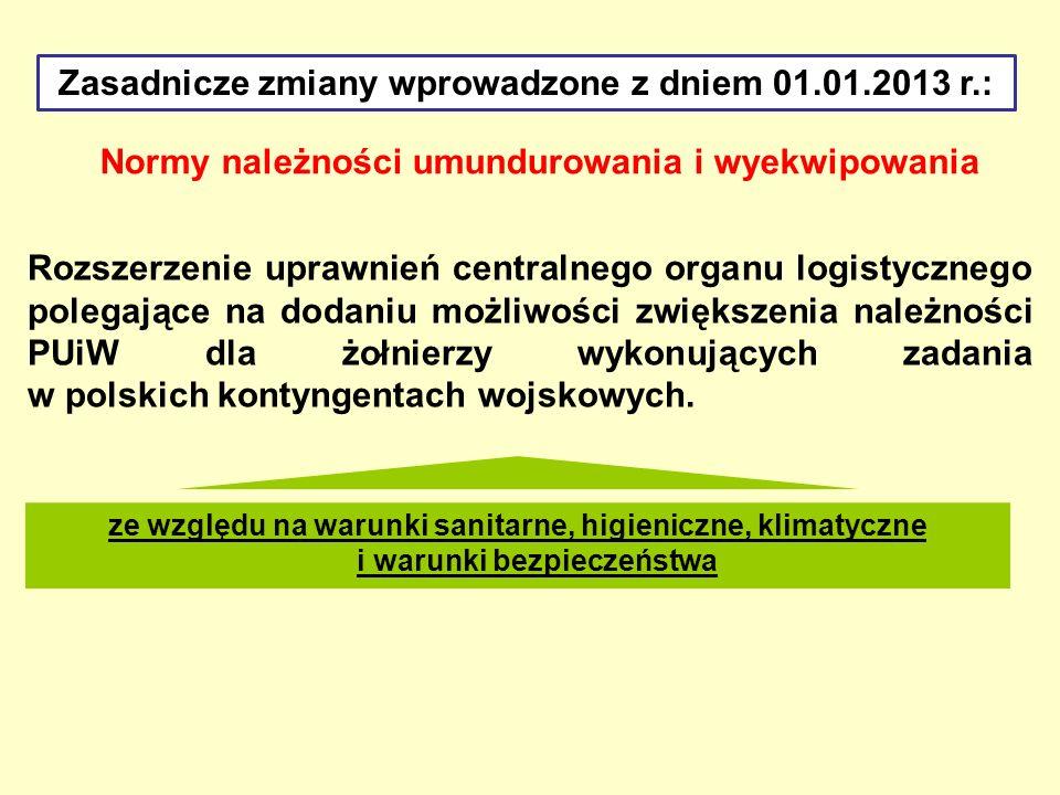 Zasadnicze zmiany wprowadzone z dniem 01.01.2013 r.: Normy należności umundurowania i wyekwipowania Rozszerzenie uprawnień centralnego organu logistyc
