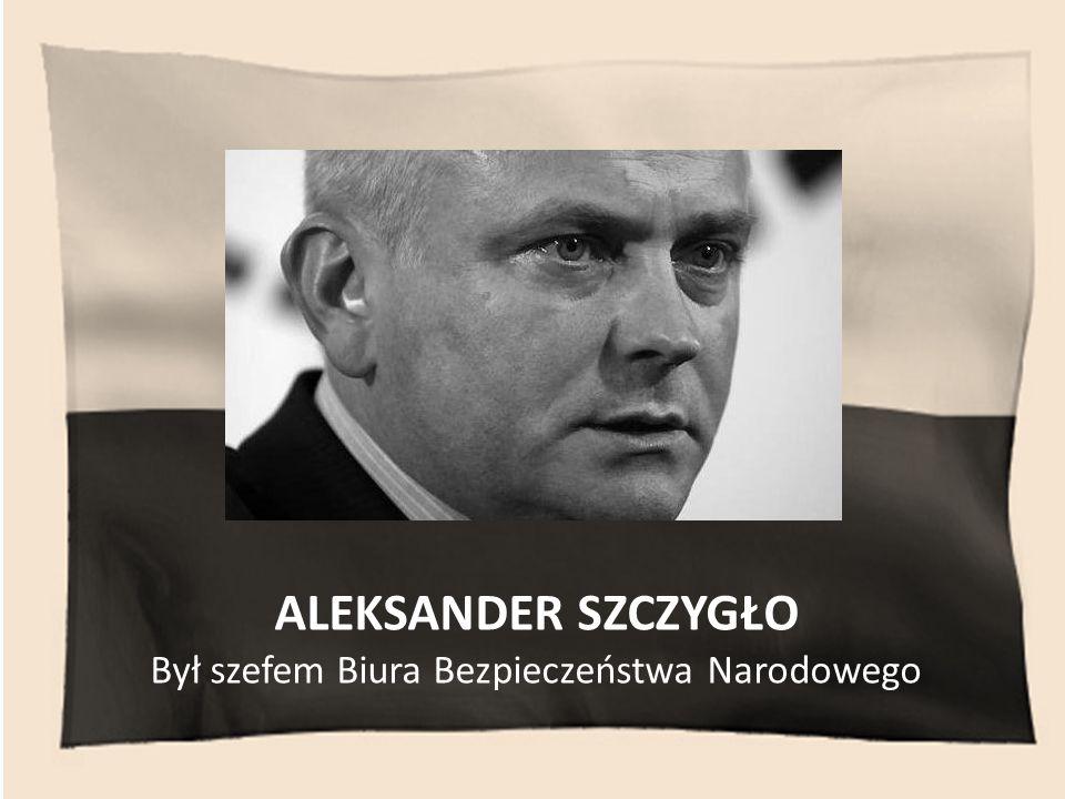 ALEKSANDER SZCZYGŁO Był szefem Biura Bezpieczeństwa Narodowego