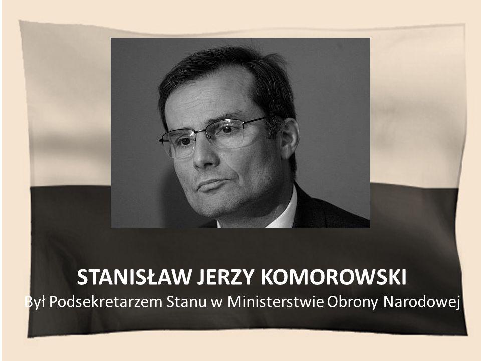 STANISŁAW JERZY KOMOROWSKI Był Podsekretarzem Stanu w Ministerstwie Obrony Narodowej